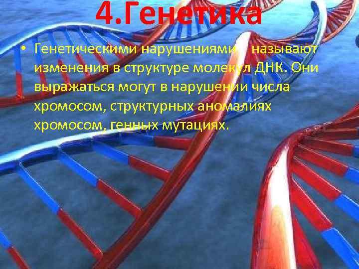 4. Генетика • Генетическими нарушениями называют изменения в структуре молекул ДНК. Они выражаться могут