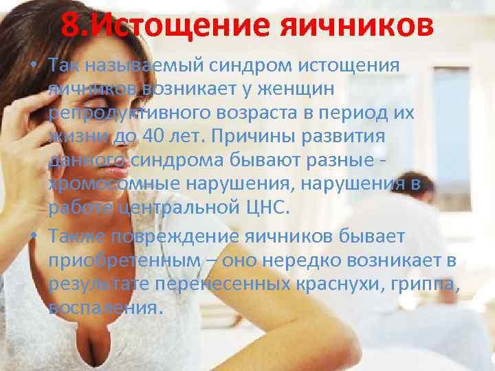 8. Истощение яичников • Так называемый синдром истощения яичников возникает у женщин репродуктивного возраста