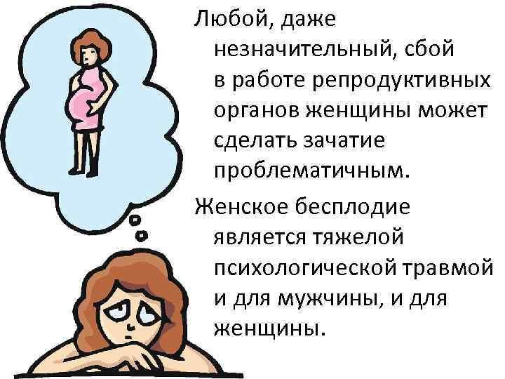 Любой, даже незначительный, сбой в работе репродуктивных органов женщины может сделать зачатие проблематичным. Женское
