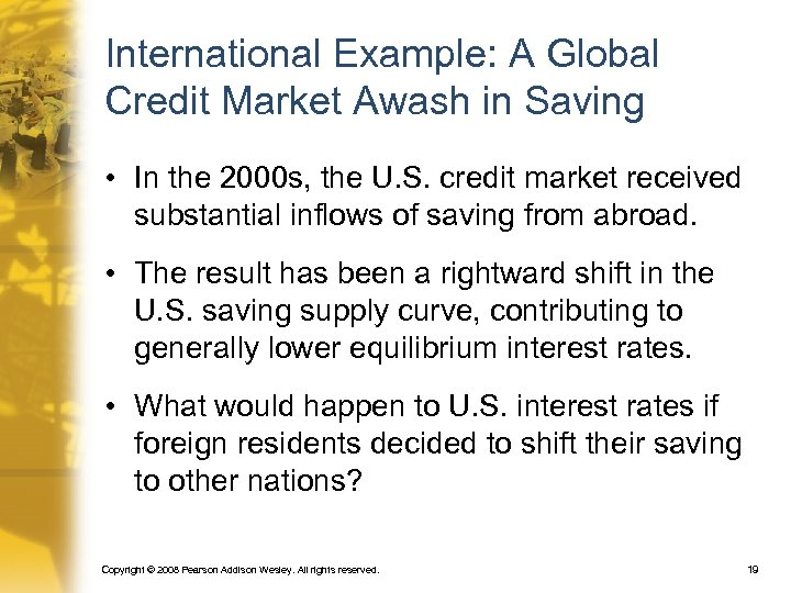 International Example: A Global Credit Market Awash in Saving • In the 2000 s,