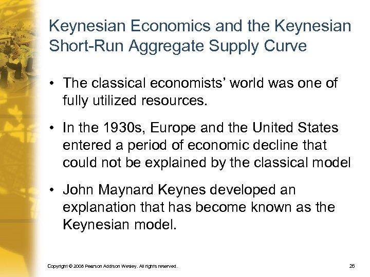 Keynesian Economics and the Keynesian Short-Run Aggregate Supply Curve • The classical economists' world