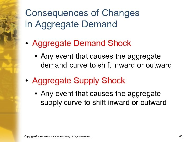 Consequences of Changes in Aggregate Demand • Aggregate Demand Shock § Any event that
