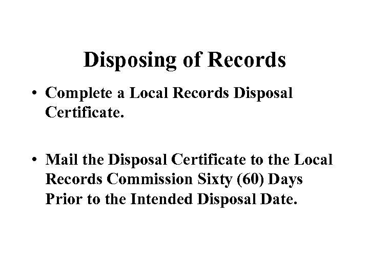 Disposing of Records • Complete a Local Records Disposal Certificate. • Mail the Disposal