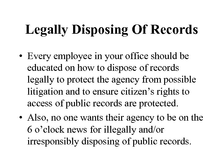 Legally Disposing Of Records • Every employee in your office should be educated on