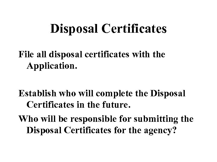 Disposal Certificates File all disposal certificates with the Application. Establish who will complete the