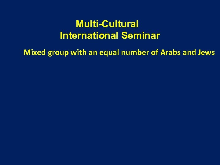 Multi-Cultural International Seminar Mixed group with an equal number of Arabs and Jews