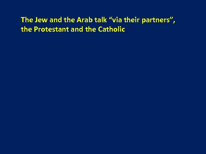 """The Jew and the Arab talk """"via their partners"""", the Protestant and the Catholic"""