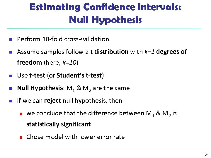 Estimating Confidence Intervals: Null Hypothesis n Perform 10 -fold cross-validation n Assume samples follow