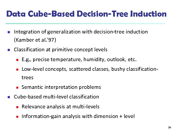 Data Cube-Based Decision-Tree Induction n n Integration of generalization with decision-tree induction (Kamber et