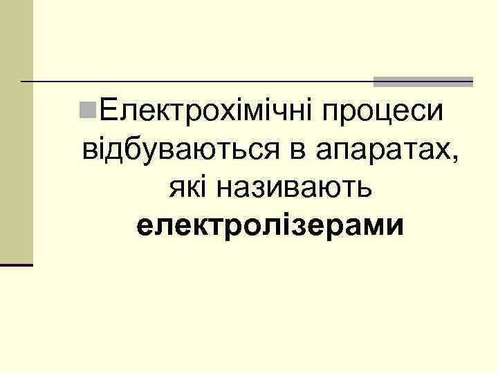 n. Електрохімічні процеси відбуваються в апаратах, які називають електролізерами