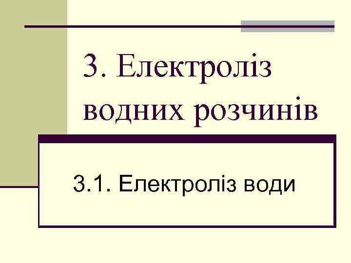 3. Електроліз водних розчинів 3. 1. Електроліз води