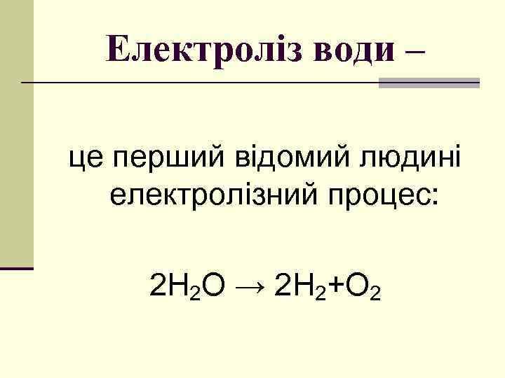Електроліз води – це перший відомий людині електролізний процес: 2 Н 2 О →
