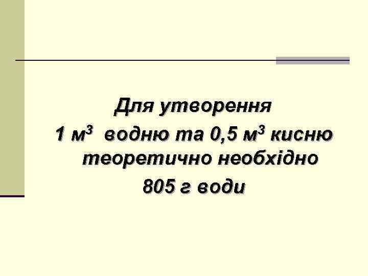 Для утворення 1 м 3 водню та 0, 5 м 3 кисню теоретично необхідно