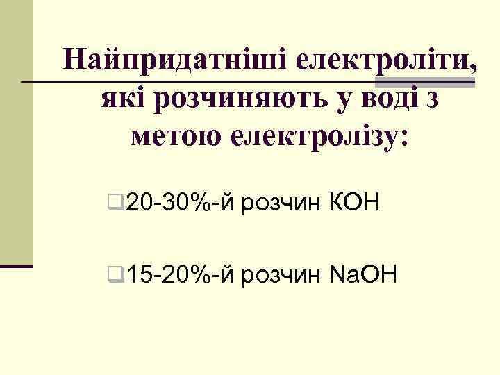 Найпридатніші електроліти, які розчиняють у воді з метою електролізу: q 20 -30%-й розчин КОН
