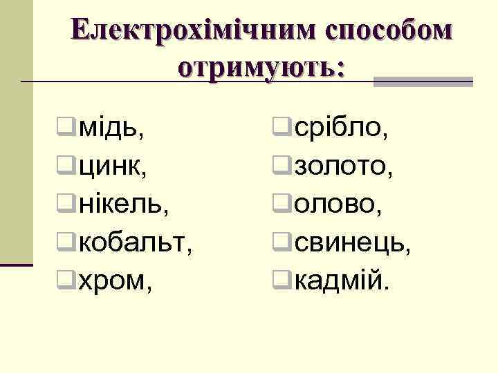 Електрохімічним способом отримують: qмідь, qцинк, qнікель, qкобальт, qхром, qсрібло, qзолото, qолово, qсвинець, qкадмій.