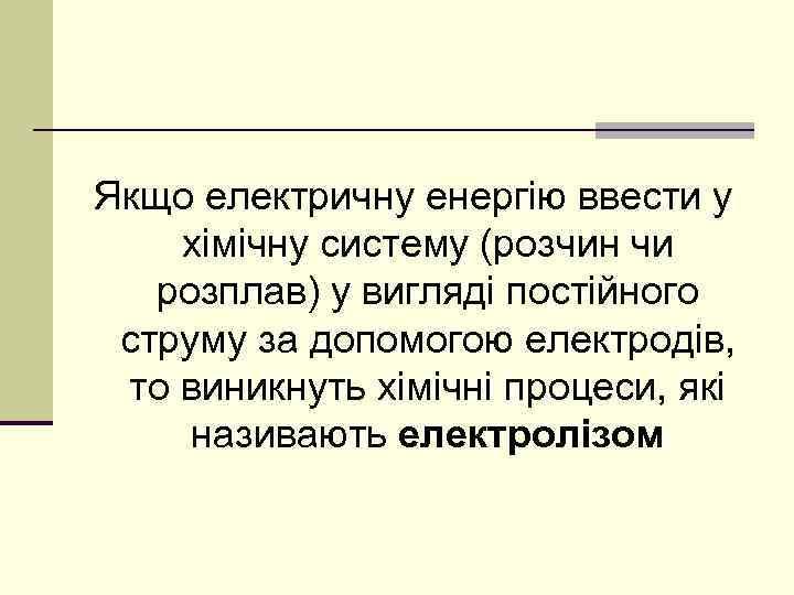 Якщо електричну енергію ввести у хімічну систему (розчин чи розплав) у вигляді постійного струму