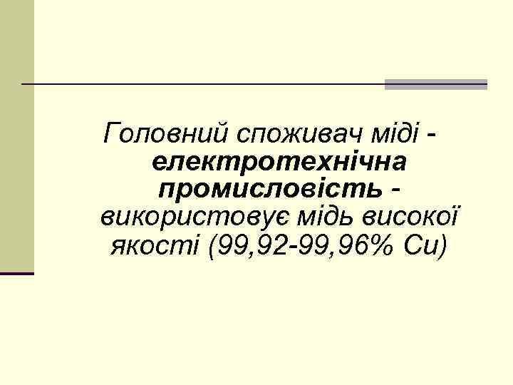 Головний споживач міді електротехнічна промисловість використовує мідь високої якості (99, 92 -99, 96% Сu)