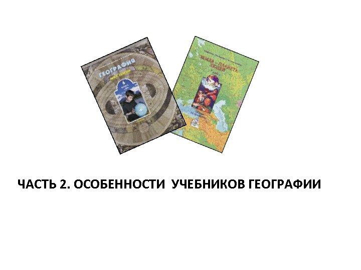 ЧАСТЬ 2. ОСОБЕННОСТИ УЧЕБНИКОВ ГЕОГРАФИИ