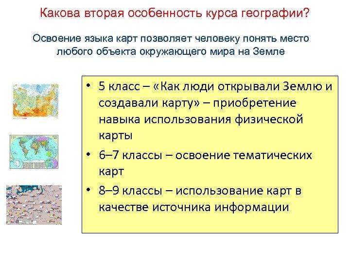 Какова вторая особенность курса географии? Освоение языка карт позволяет человеку понять место любого объекта