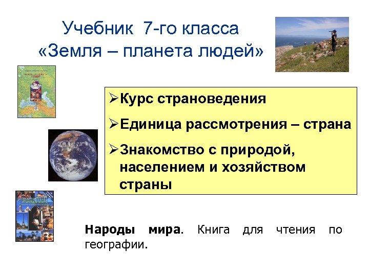 Учебник 7 -го класса «Земля – планета людей» ØКурс страноведения ØЕдиница рассмотрения – страна