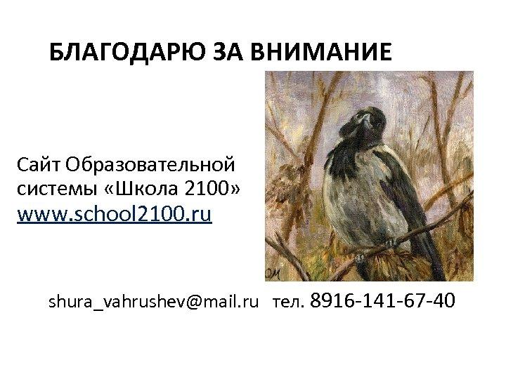 БЛАГОДАРЮ ЗА ВНИМАНИЕ Сайт Образовательной системы «Школа 2100» www. school 2100. ru shura_vahrushev@mail. ru