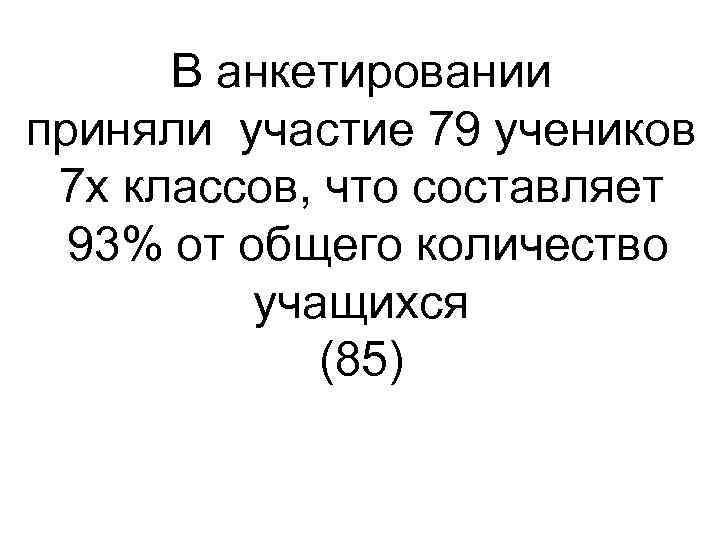 В анкетировании приняли участие 79 учеников 7 х классов, что составляет 93% от общего