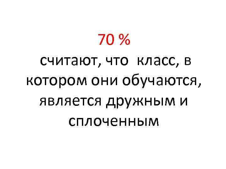 70 % считают, что класс, в котором они обучаются, является дружным и сплоченным