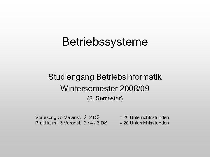 Betriebssysteme Studiengang Betriebsinformatik Wintersemester 2008/09 (2. Semester) Vorlesung : 5 Veranst. á 2 DS