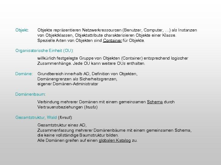 Objekt: Objekte repräsentieren Netzwerkressourcen (Benutzer, Computer, …) als Instanzen von Objektklassen, Objektattribute charakterisieren Objekte