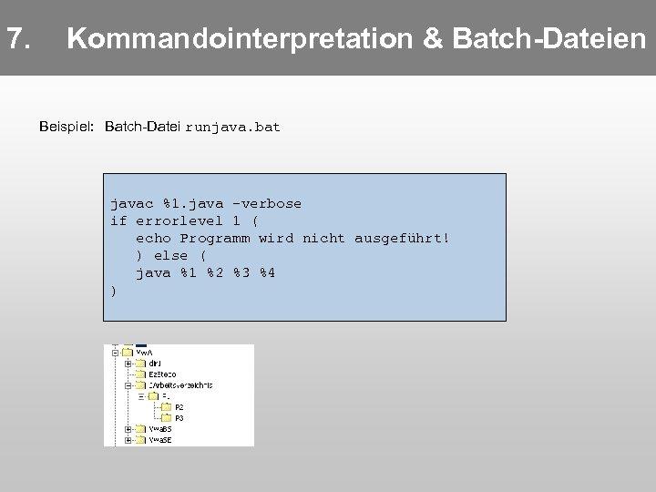 7. Kommandointerpretation & Batch-Dateien Beispiel: Batch-Datei runjava. bat javac %1. java -verbose if errorlevel