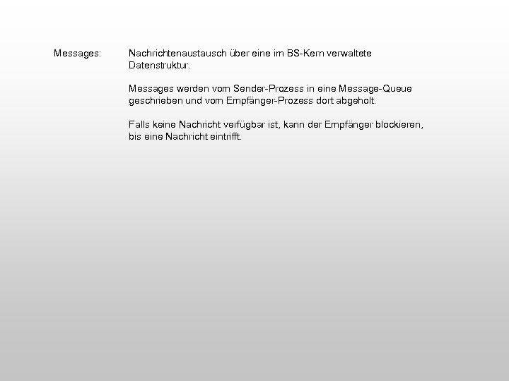 Messages: Nachrichtenaustausch über eine im BS-Kern verwaltete Datenstruktur. Messages werden vom Sender-Prozess in eine