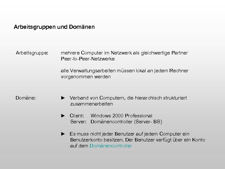 Arbeitsgruppen und Domänen Arbeitsgruppe: mehrere Computer im Netzwerk als gleichwertige Partner Peer-to-Peer-Netzwerke alle Verwaltungsarbeiten