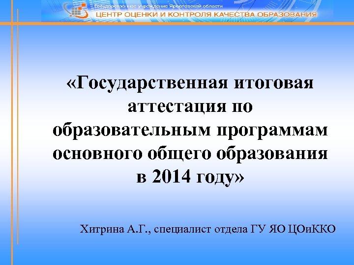 «Государственная итоговая аттестация по образовательным программам основного общего образования в 2014 году» Хитрина