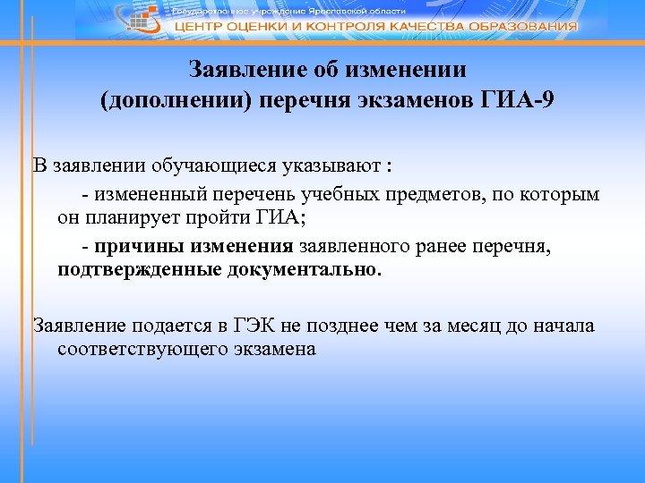 Заявление об изменении (дополнении) перечня экзаменов ГИА-9 В заявлении обучающиеся указывают : - измененный