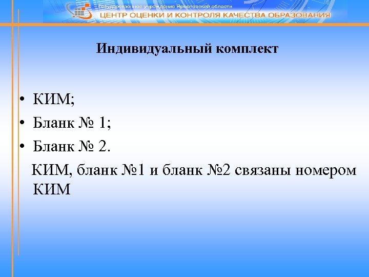 Индивидуальный комплект • КИМ; • Бланк № 1; • Бланк № 2. КИМ, бланк