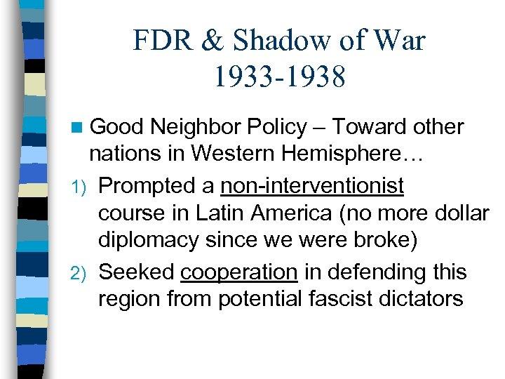 FDR & Shadow of War 1933 -1938 n Good Neighbor Policy – Toward other