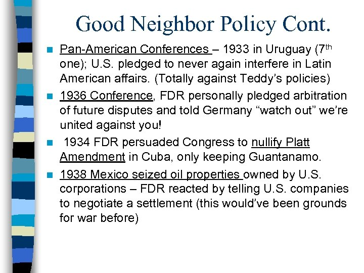 Good Neighbor Policy Cont. Pan-American Conferences – 1933 in Uruguay (7 th one); U.