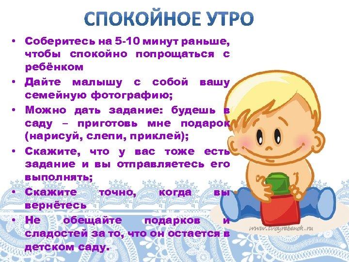 • Соберитесь на 5 -10 минут раньше, чтобы спокойно попрощаться с ребёнком •