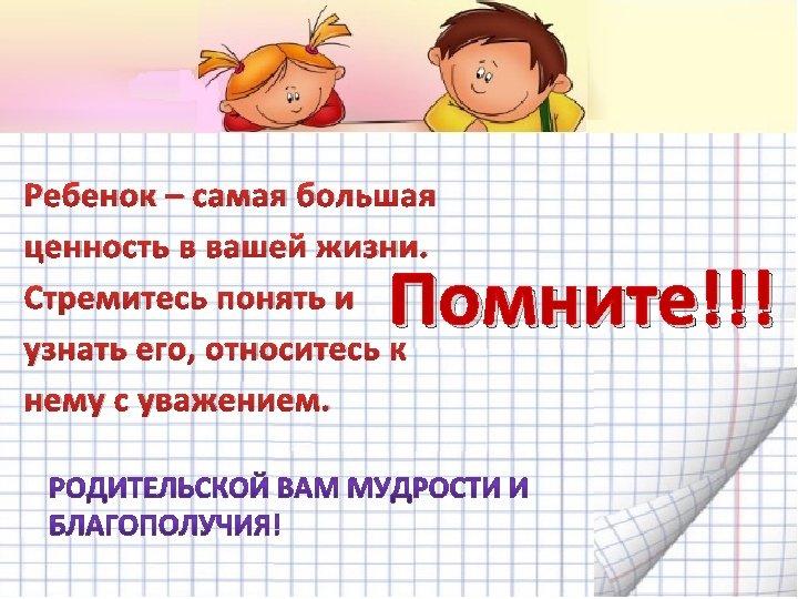 Ребенок – самая большая ценность в вашей жизни. Стремитесь понять и узнать его, относитесь