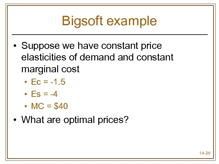 Bigsoft example • Suppose we have constant price elasticities of demand constant marginal cost