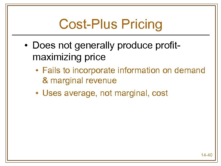Cost-Plus Pricing • Does not generally produce profitmaximizing price • Fails to incorporate information
