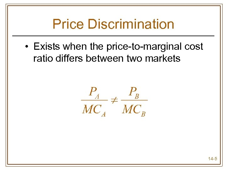 Price Discrimination • Exists when the price-to-marginal cost ratio differs between two markets 14