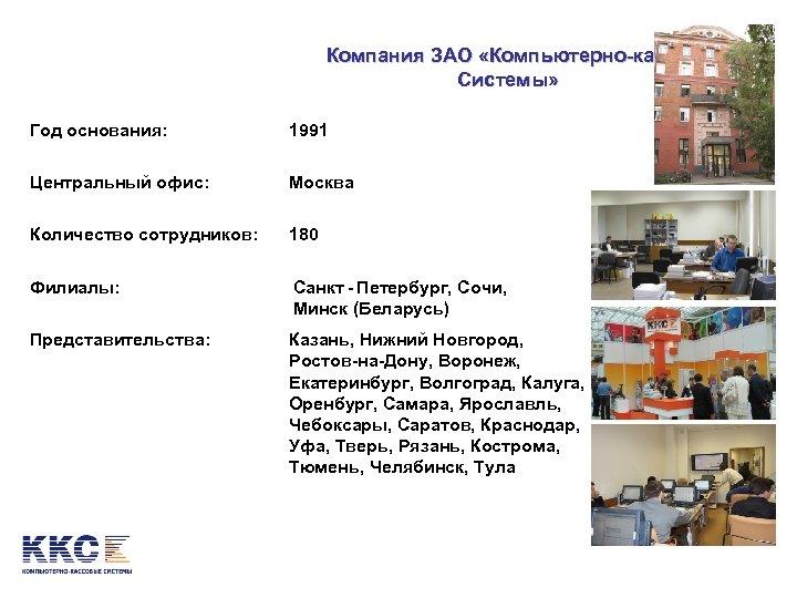 Компания ЗАО «Компьютерно-кассовые Системы» Год основания: 1991 Центральный офис: Москва Количество сотрудников: 180 Филиалы: