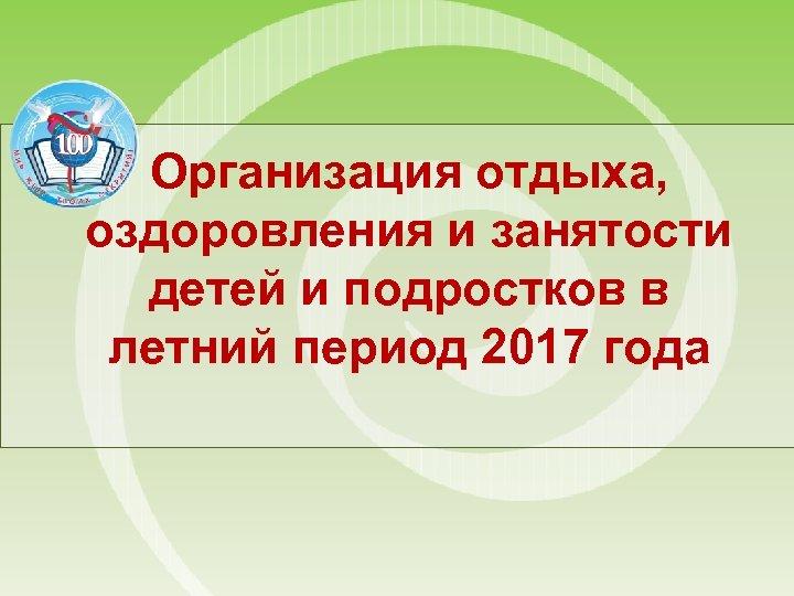 Организация отдыха, оздоровления и занятости детей и подростков в летний период 2017 года