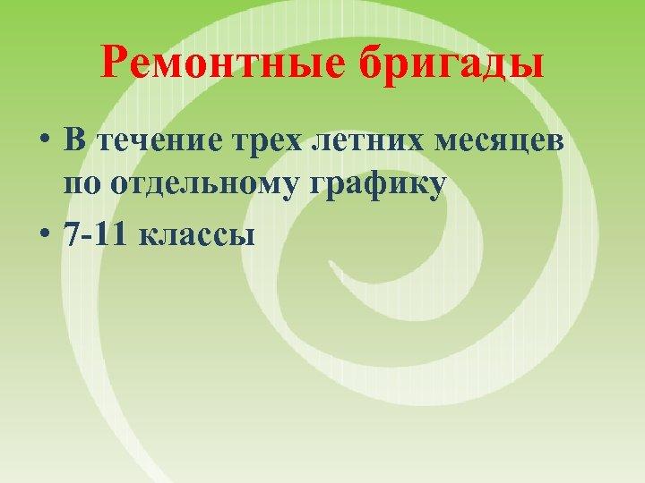 Ремонтные бригады • В течение трех летних месяцев по отдельному графику • 7 -11