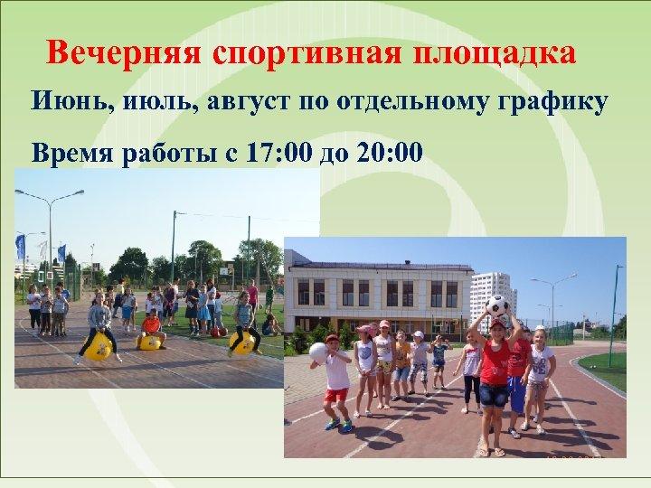 Вечерняя спортивная площадка Июнь, июль, август по отдельному графику Время работы с 17: 00
