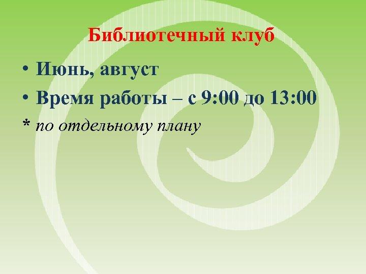 Библиотечный клуб • Июнь, август • Время работы – с 9: 00 до 13: