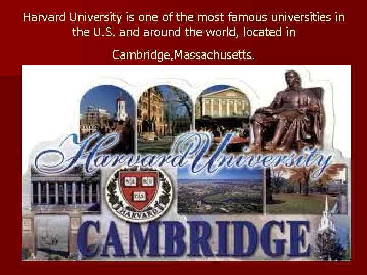 Harvard University is one of the most famous universities in the U. S. and