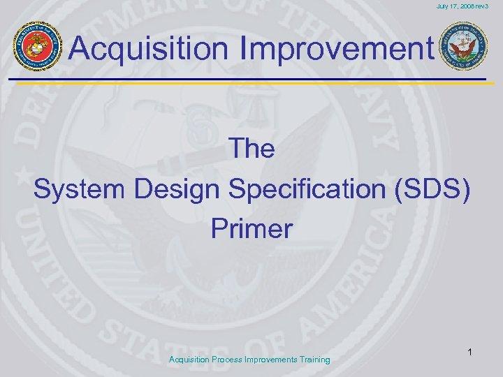 July 17, 2008 rev 3 Acquisition Improvement The System Design Specification (SDS) Primer Acquisition