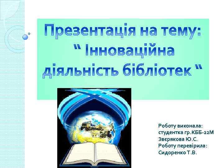 Роботу виконала: студентка гр. КББ-22 М Звєрякова Ю. С. Роботу перевірила: Сидоренко Т. В.